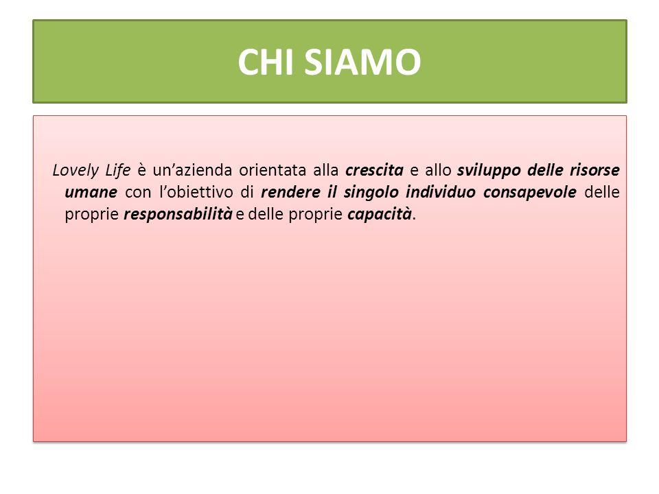 CHI SIAMO Lovely Life è un'azienda orientata alla crescita e allo sviluppo delle risorse umane con l'obiettivo di rendere il singolo individuo consapevole delle proprie responsabilità e delle proprie capacità.