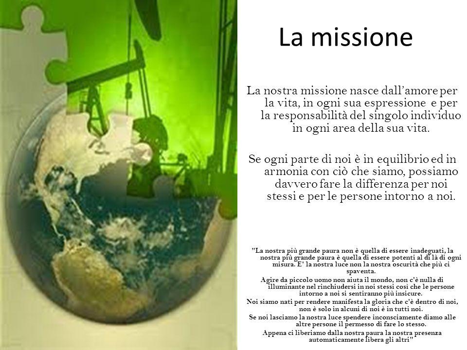 La missione La nostra missione nasce dall'amore per la vita, in ogni sua espressione e per la responsabilità del singolo individuo in ogni area della sua vita.