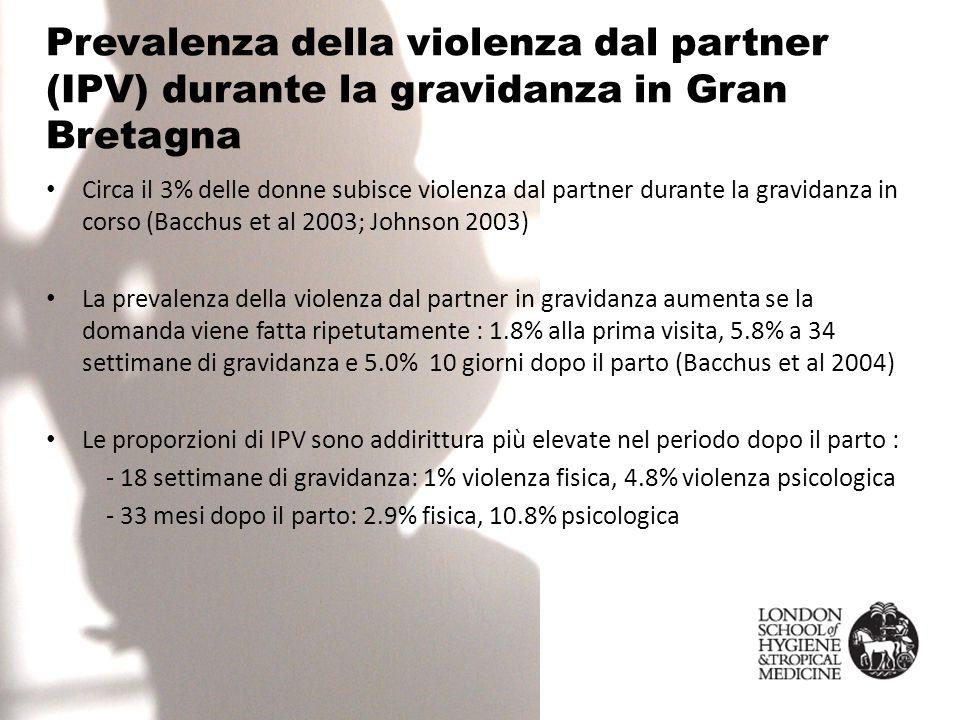Prevalenza della violenza dal partner (IPV) durante la gravidanza in Gran Bretagna Circa il 3% delle donne subisce violenza dal partner durante la gravidanza in corso (Bacchus et al 2003; Johnson 2003) La prevalenza della violenza dal partner in gravidanza aumenta se la domanda viene fatta ripetutamente : 1.8% alla prima visita, 5.8% a 34 settimane di gravidanza e 5.0% 10 giorni dopo il parto (Bacchus et al 2004) Le proporzioni di IPV sono addirittura più elevate nel periodo dopo il parto : - 18 settimane di gravidanza: 1% violenza fisica, 4.8% violenza psicologica - 33 mesi dopo il parto: 2.9% fisica, 10.8% psicologica