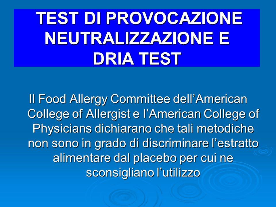 TEST DI PROVOCAZIONE NEUTRALIZZAZIONE E DRIA TEST TEST DI PROVOCAZIONE NEUTRALIZZAZIONE E DRIA TEST Il Food Allergy Committee dell'American College of Allergist e l'American College of Physicians dichiarano che tali metodiche non sono in grado di discriminare l'estratto alimentare dal placebo per cui ne sconsigliano l'utilizzo