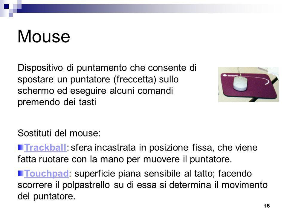 16 Mouse Dispositivo di puntamento che consente di spostare un puntatore (freccetta) sullo schermo ed eseguire alcuni comandi premendo dei tasti Sostituti del mouse: Trackball: sfera incastrata in posizione fissa, che viene fatta ruotare con la mano per muovere il puntatore.