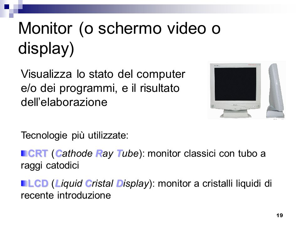 19 Monitor (o schermo video o display) Visualizza lo stato del computer e/o dei programmi, e il risultato dell'elaborazione Tecnologie più utilizzate: