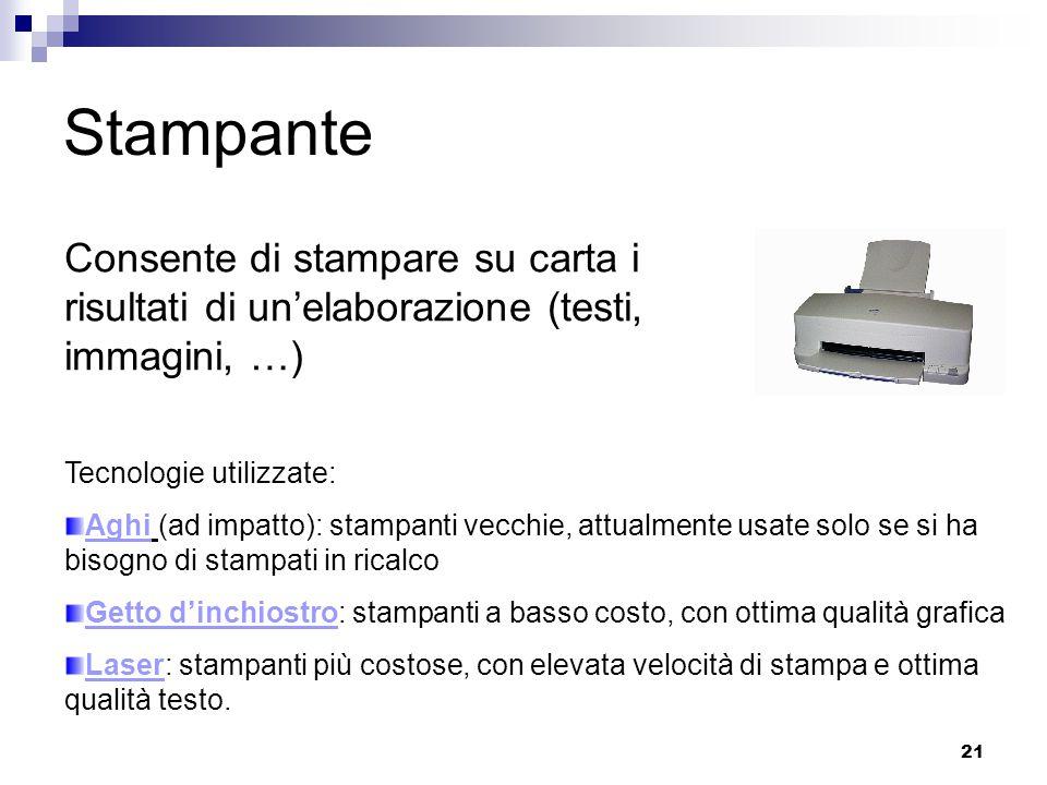 21 Stampante Consente di stampare su carta i risultati di un'elaborazione (testi, immagini, …) Tecnologie utilizzate: Aghi (ad impatto): stampanti vec