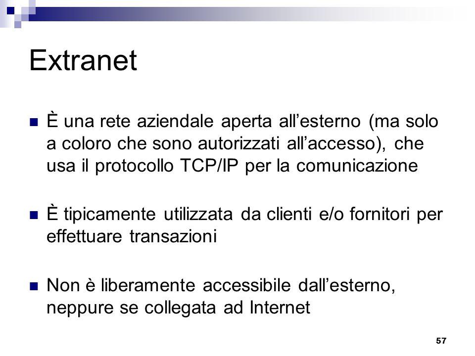 57 Extranet È una rete aziendale aperta all'esterno (ma solo a coloro che sono autorizzati all'accesso), che usa il protocollo TCP/IP per la comunicazione È tipicamente utilizzata da clienti e/o fornitori per effettuare transazioni Non è liberamente accessibile dall'esterno, neppure se collegata ad Internet