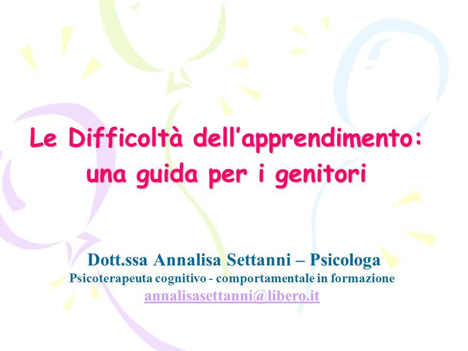 Le Difficoltà dell'apprendimento: una guida per i genitori Dott.ssa Annalisa Settanni – Psicologa Psicoterapeuta cognitivo - comportamentale in formazione annalisasettanni@libero.it