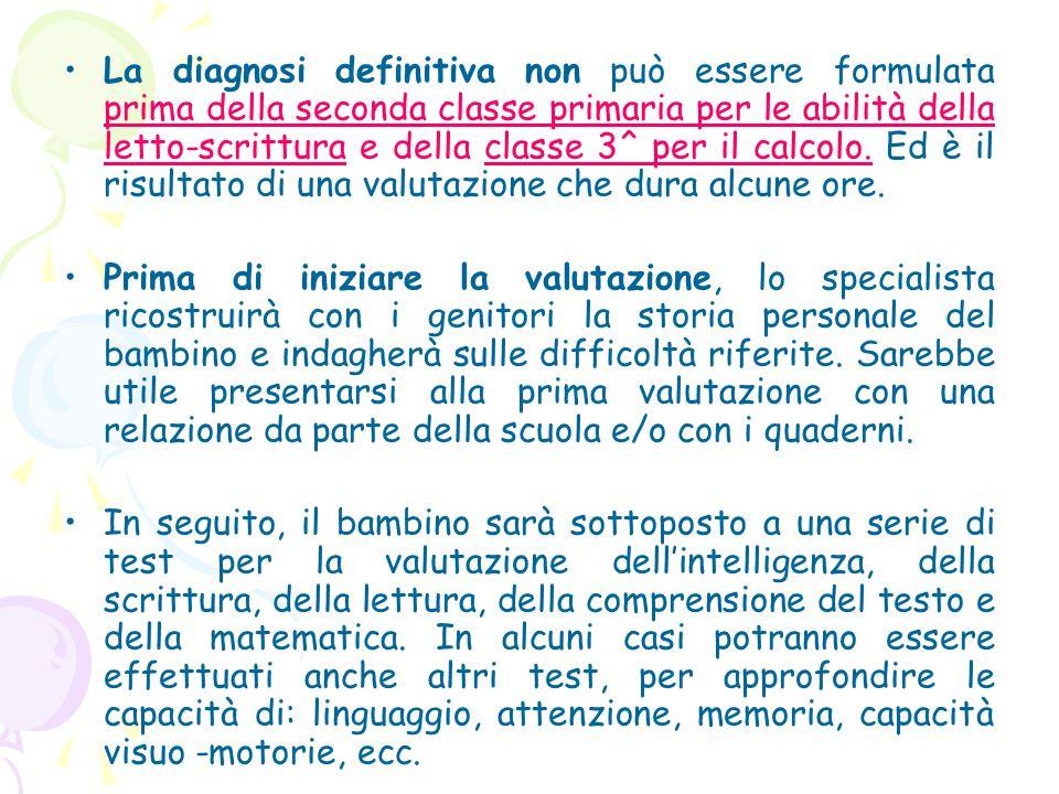 La diagnosi definitiva non può essere formulata prima della seconda classe primaria per le abilità della letto-scrittura e della classe 3^ per il calcolo.