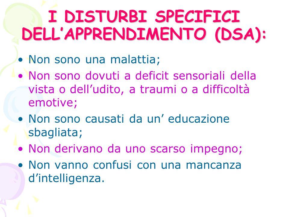 I DISTURBI SPECIFICI DELL'APPRENDIMENTO (DSA): Non sono una malattia; Non sono dovuti a deficit sensoriali della vista o dell'udito, a traumi o a difficoltà emotive; Non sono causati da un' educazione sbagliata; Non derivano da uno scarso impegno; Non vanno confusi con una mancanza d'intelligenza.