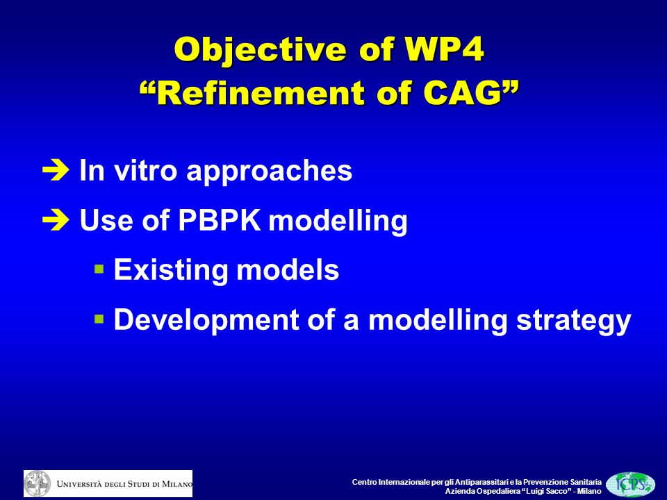 Centro Internazionale per gli Antiparassitari e la Prevenzione Sanitaria Azienda Ospedaliera Luigi Sacco - Milano Objective of WP4 Refinement of CAG In vitro approaches Use of PBPK modelling Existing models Development of a modelling strategy