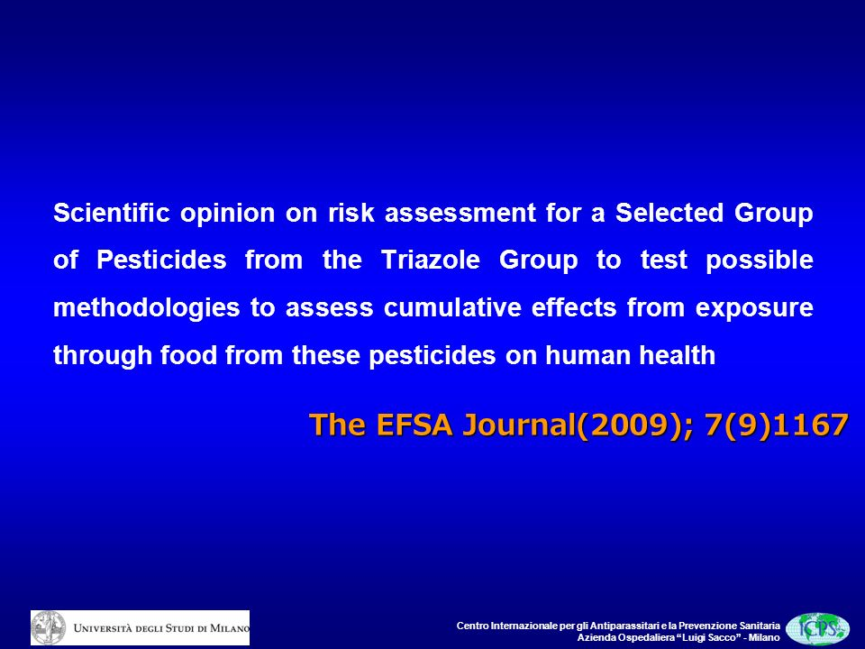 Centro Internazionale per gli Antiparassitari e la Prevenzione Sanitaria Azienda Ospedaliera Luigi Sacco - Milano Scientific opinion on risk assessment for a Selected Group of Pesticides from the Triazole Group to test possible methodologies to assess cumulative effects from exposure through food from these pesticides on human health The EFSA Journal(2009); 7(9)1167