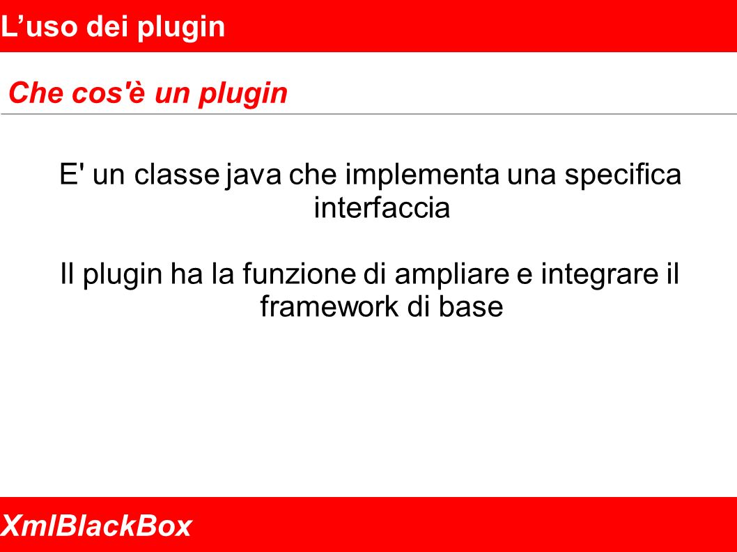 XmlBlackBox Luso dei plugin Che cos è un plugin E un classe java che implementa una specifica interfaccia Il plugin ha la funzione di ampliare e integrare il framework di base