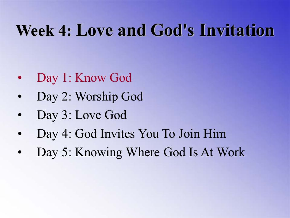 Week 4: Love and God s Invitation Day 1: Know God Day 2: Worship God Day 3: Love God Day 4: God Invites You To Join Him Day 5: Knowing Where God Is At Work