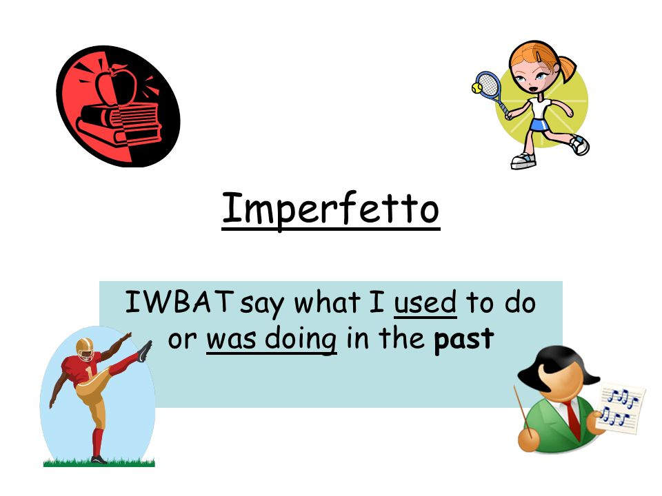 Imperfetto IWBAT say what I used to do or was doing in the past