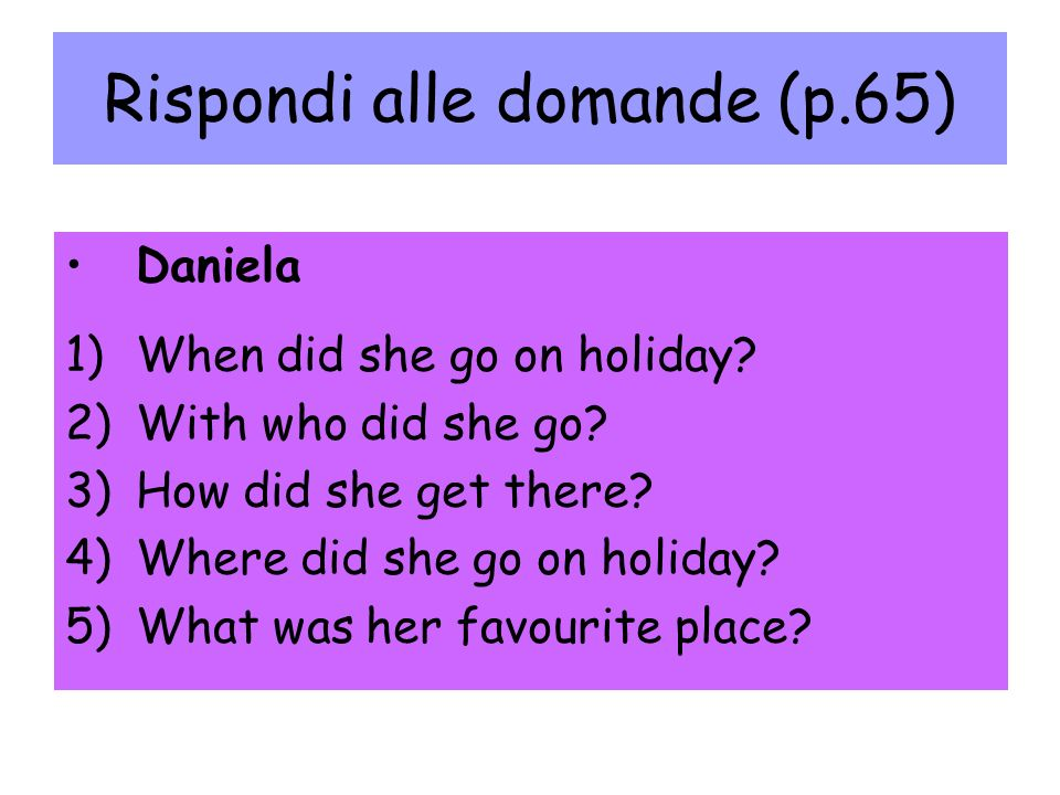 Rispondi alle domande (p.65) Daniela 1)When did she go on holiday.