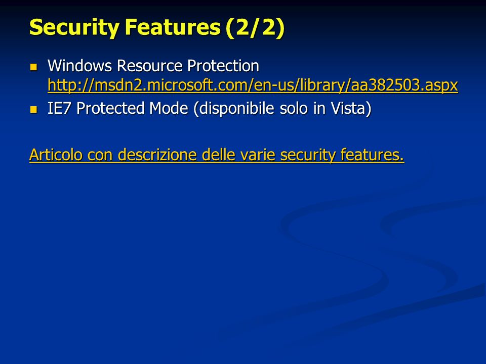 Security Features (2/2) Windows Resource Protection   Windows Resource Protection     IE7 Protected Mode (disponibile solo in Vista) IE7 Protected Mode (disponibile solo in Vista) Articolo con descrizione delle varie security features.