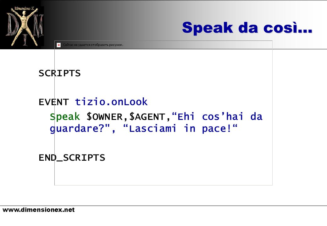 Speak da così… SCRIPTS EVENT tizio.onLook Speak $OWNER,$AGENT,Ehi coshai da guardare , Lasciami in pace.