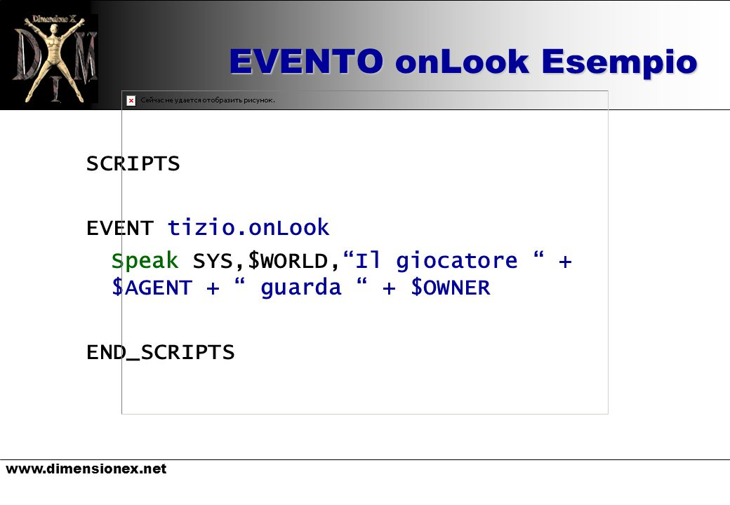 EVENTO onLook Esempio SCRIPTS EVENT tizio.onLook Speak SYS,$WORLD,Il giocatore + $AGENT + guarda + $OWNER END_SCRIPTS
