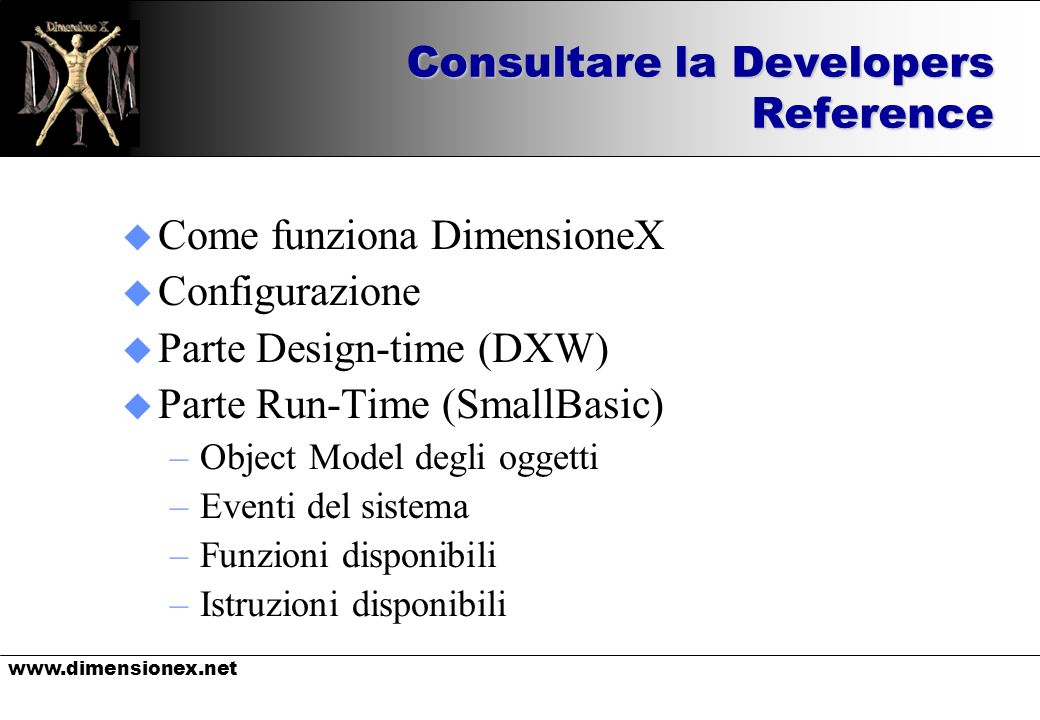 Consultare la Developers Reference u Come funziona DimensioneX u Configurazione u Parte Design-time (DXW) u Parte Run-Time (SmallBasic) –Object Model degli oggetti –Eventi del sistema –Funzioni disponibili –Istruzioni disponibili