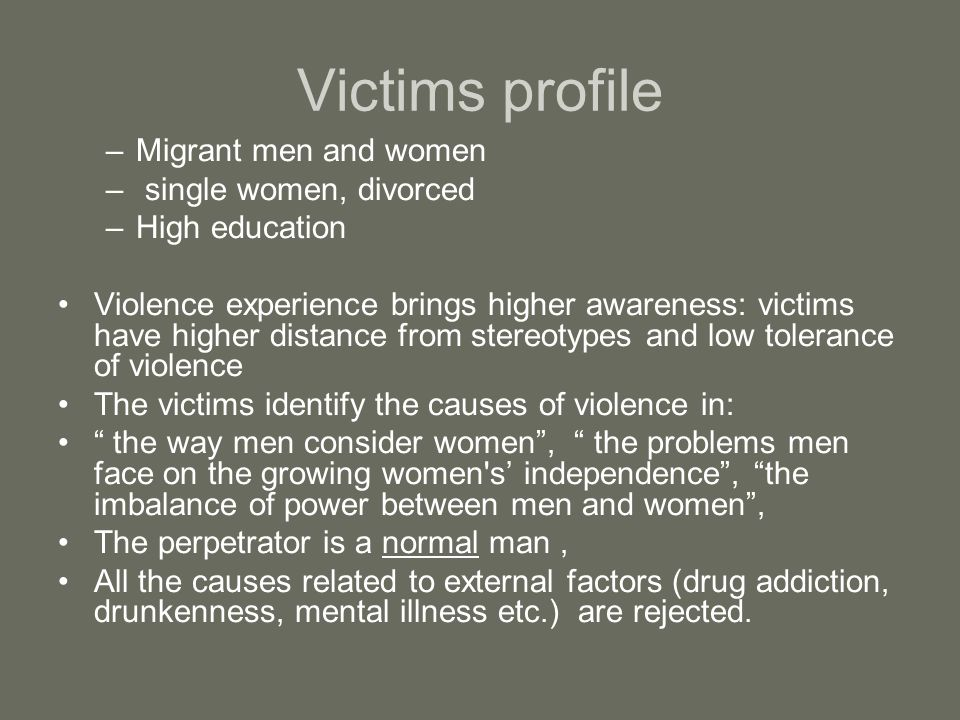 Victims profile –Migrant men and women – single women, divorced –High education Violence experience brings higher awareness: victims have higher distance from stereotypes and low tolerance of violence The victims identify the causes of violence in: the way men consider women, the problems men face on the growing women s independence, the imbalance of power between men and women, The perpetrator is a normal man, All the causes related to external factors (drug addiction, drunkenness, mental illness etc.) are rejected.