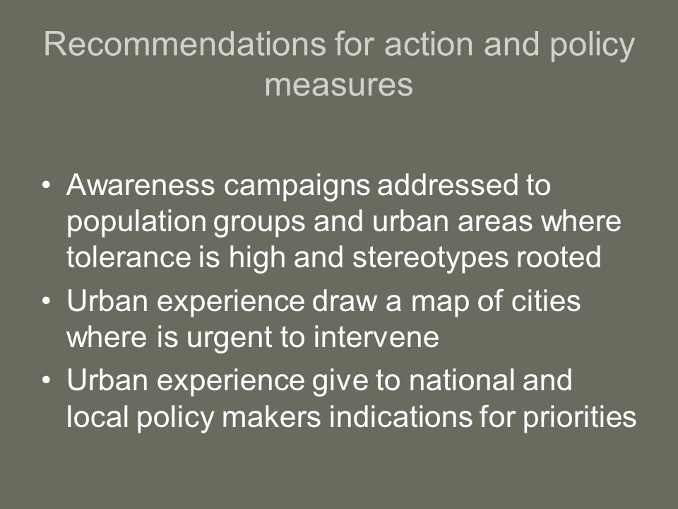 Recommendations for action and policy measures Awareness campaigns addressed to population groups and urban areas where tolerance is high and stereotypes rooted Urban experience draw a map of cities where is urgent to intervene Urban experience give to national and local policy makers indications for priorities