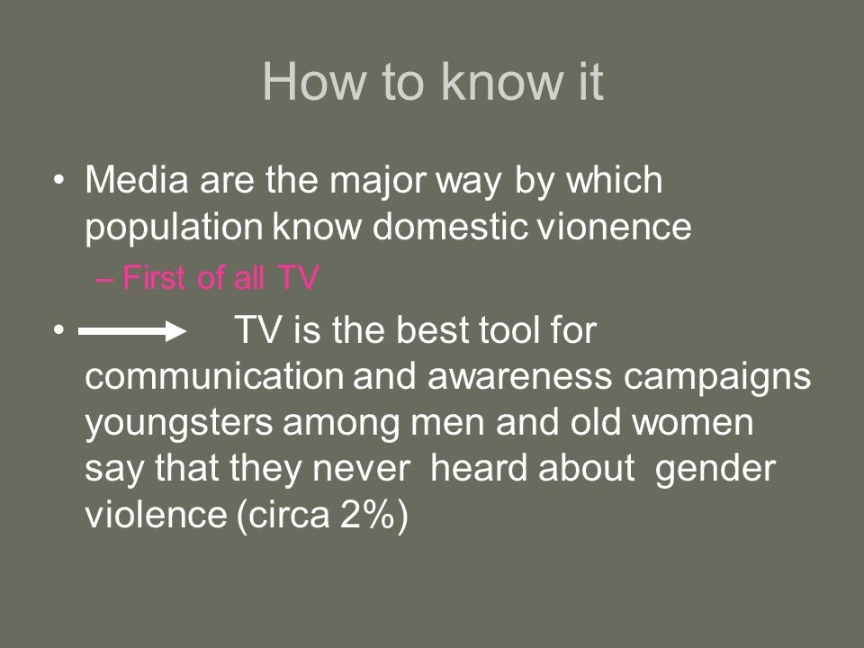 How to know it Media are the major way by which population know domestic vionence –First of all TV TV is the best tool for communication and awareness campaigns youngsters among men and old women say that they never heard about gender violence (circa 2%)