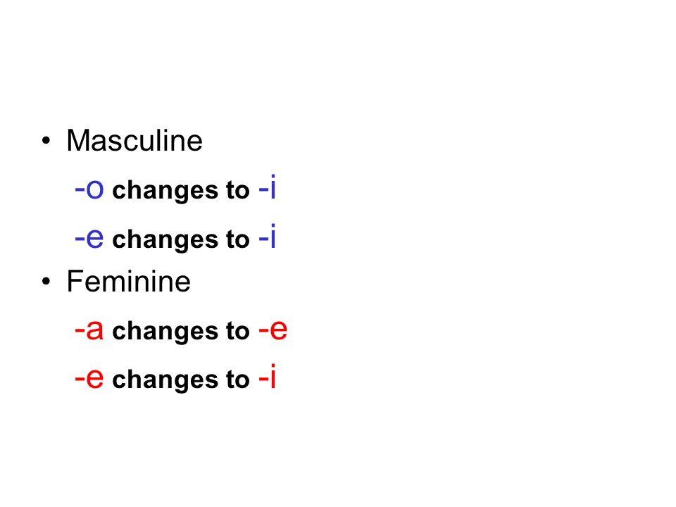 Masculine -o changes to -i -e changes to -i Feminine -a changes to -e -e changes to -i