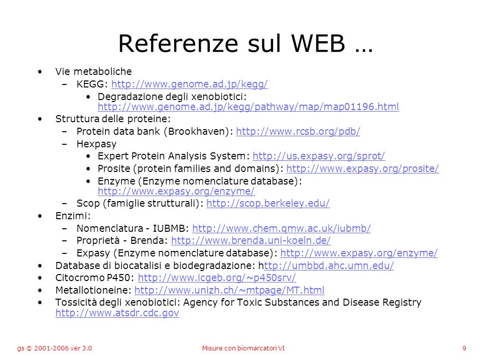 gs © ver 3.0Misure con biomarcatori VI9 Referenze sul WEB … Vie metaboliche –KEGG:   Degradazione degli xenobiotici:     Struttura delle proteine: –Protein data bank (Brookhaven):   –Hexpasy Expert Protein Analysis System:   Prosite (protein families and domains):   Enzyme (Enzyme nomenclature database):     –Scop (famiglie strutturali):   Enzimi: –Nomenclatura - IUBMB:   –Proprietà - Brenda:   –Expasy (Enzyme nomenclature database):   Database di biocatalisi e biodegradazione:   Citocromo P450:   Metallotioneine:   Tossicità degli xenobiotici: Agency for Toxic Substances and Disease Registry