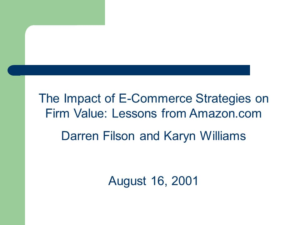 The Impact of E-Commerce Strategies on Firm Value: Lessons from Amazon.com Darren Filson and Karyn Williams August 16, 2001