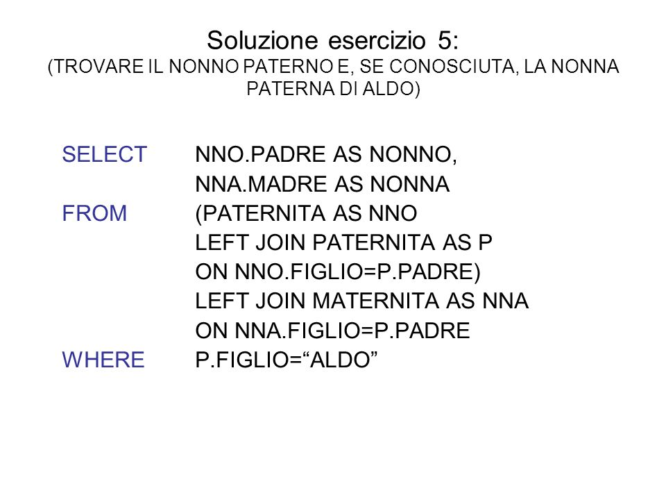 Soluzione esercizio 5: (TROVARE IL NONNO PATERNO E, SE CONOSCIUTA, LA NONNA PATERNA DI ALDO) SELECT NNO.PADRE AS NONNO, NNA.MADRE AS NONNA FROM (PATERNITA AS NNO LEFT JOIN PATERNITA AS P ON NNO.FIGLIO=P.PADRE) LEFT JOIN MATERNITA AS NNA ON NNA.FIGLIO=P.PADRE WHERE P.FIGLIO=ALDO
