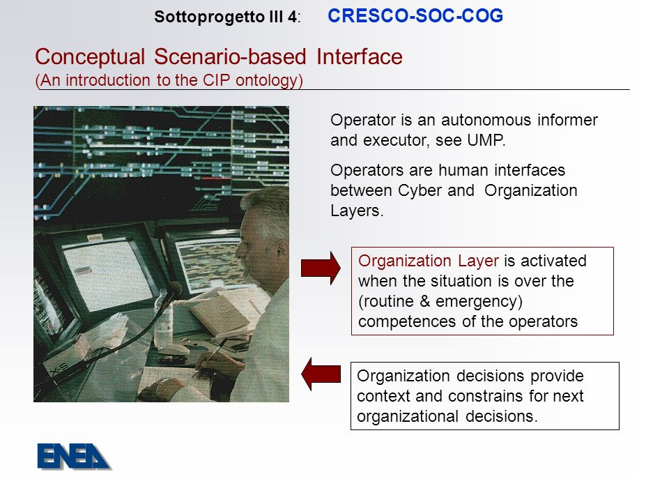 Sottoprogetto III 4: CRESCO-SOC-COG Conceptual Scenario-based Interface (An introduction to the CIP ontology) Organization Layer is activated when the situation is over the (routine & emergency) competences of the operators Operator is an autonomous informer and executor, see UMP.
