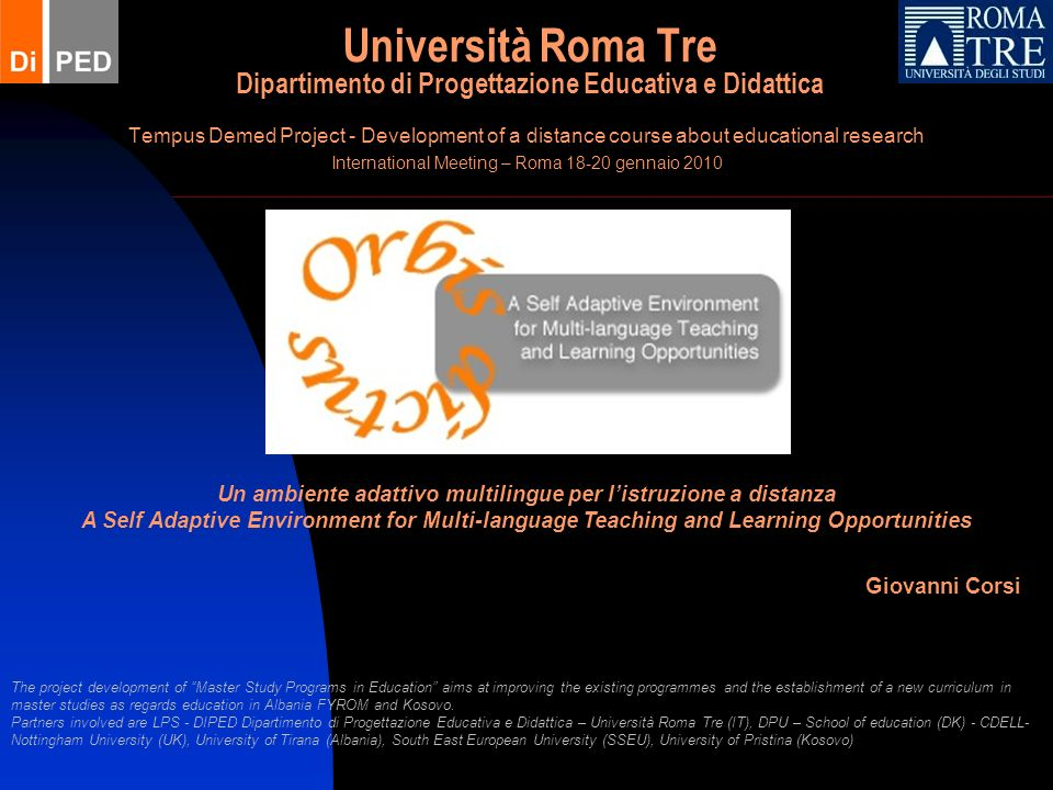 Università Roma Tre Dipartimento di Progettazione Educativa e Didattica Tempus Demed Project - Development of a distance course about educational research International Meeting – Roma gennaio 2010 Giovanni Corsi Un ambiente adattivo multilingue per listruzione a distanza A Self Adaptive Environment for Multi-language Teaching and Learning Opportunities The project development of Master Study Programs in Education aims at improving the existing programmes and the establishment of a new curriculum in master studies as regards education in Albania FYROM and Kosovo.