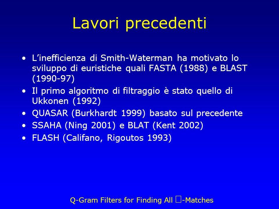 Q-Gram Filters for Finding All -Matches Lavori precedenti Linefficienza di Smith-Waterman ha motivato lo sviluppo di euristiche quali FASTA (1988) e BLAST ( ) Il primo algoritmo di filtraggio è stato quello di Ukkonen (1992) QUASAR (Burkhardt 1999) basato sul precedente SSAHA (Ning 2001) e BLAT (Kent 2002) FLASH (Califano, Rigoutos 1993)
