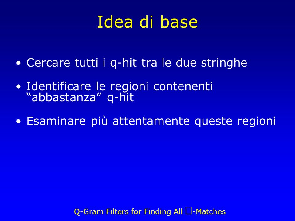Q-Gram Filters for Finding All -Matches Idea di base Cercare tutti i q-hit tra le due stringhe Identificare le regioni contenenti abbastanza q-hit Esaminare più attentamente queste regioni