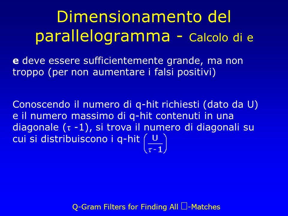 Q-Gram Filters for Finding All -Matches Dimensionamento del parallelogramma - Calcolo di e e deve essere sufficientemente grande, ma non troppo (per non aumentare i falsi positivi) Conoscendo il numero di q-hit richiesti (dato da U) e il numero massimo di q-hit contenuti in una diagonale ( τ -1), si trova il numero di diagonali su cui si distribuiscono i q-hit