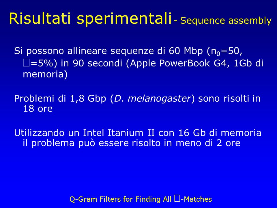 Q-Gram Filters for Finding All -Matches Risultati sperimentali - Sequence assembly Si possono allineare sequenze di 60 Mbp (n 0 =50, =5%) in 90 secondi (Apple PowerBook G4, 1Gb di memoria) Problemi di 1,8 Gbp (D.