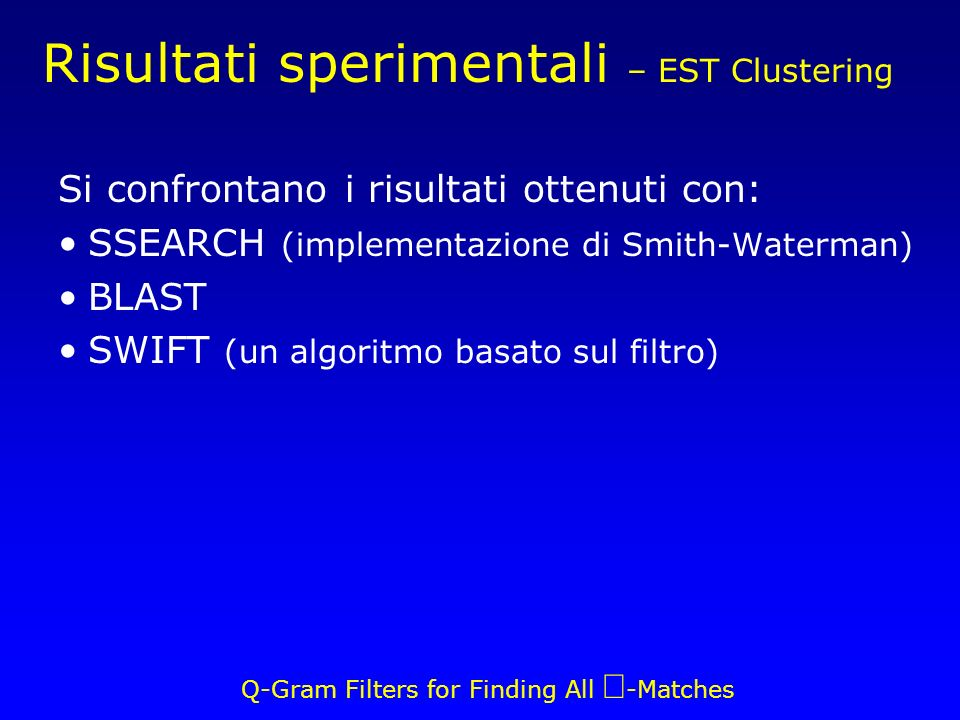 Q-Gram Filters for Finding All -Matches Risultati sperimentali – EST Clustering Si confrontano i risultati ottenuti con: SSEARCH (implementazione di Smith-Waterman) BLAST SWIFT (un algoritmo basato sul filtro)