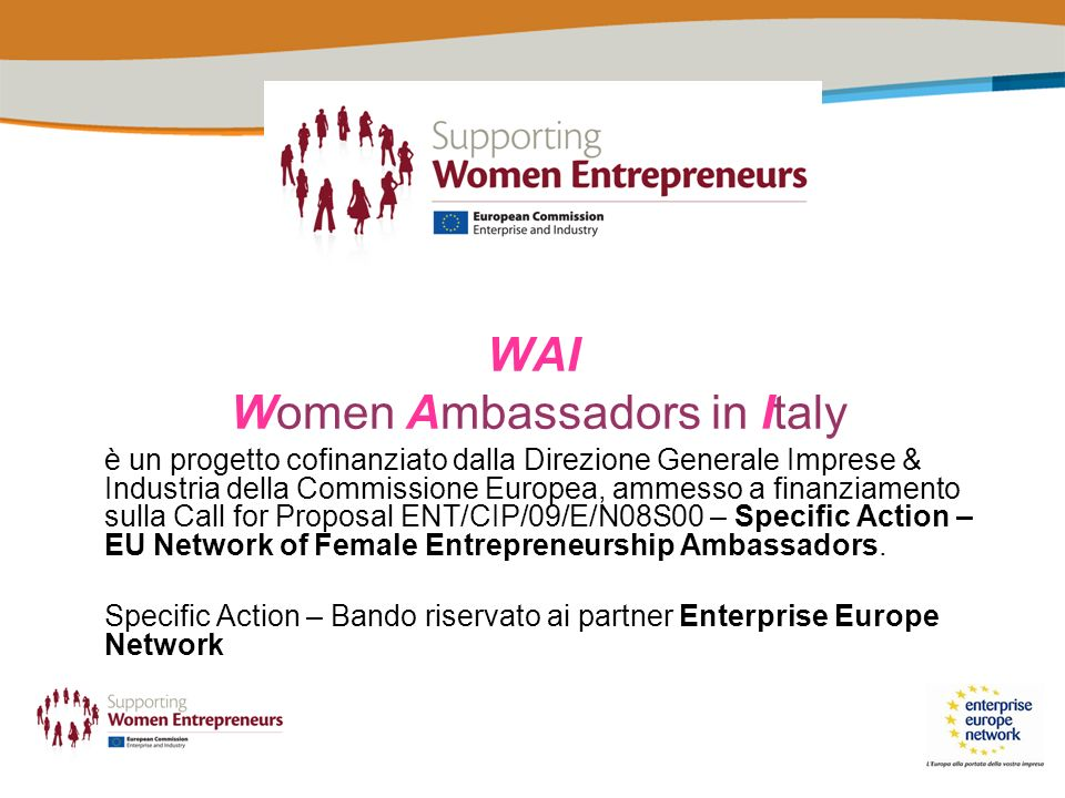 WAI Women Ambassadors in Italy è un progetto cofinanziato dalla Direzione Generale Imprese & Industria della Commissione Europea, ammesso a finanziamento sulla Call for Proposal ENT/CIP/09/E/N08S00 – Specific Action – EU Network of Female Entrepreneurship Ambassadors.
