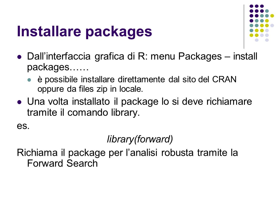 Installare packages Dallinterfaccia grafica di R: menu Packages – install packages…… è possibile installare direttamente dal sito del CRAN oppure da files zip in locale.