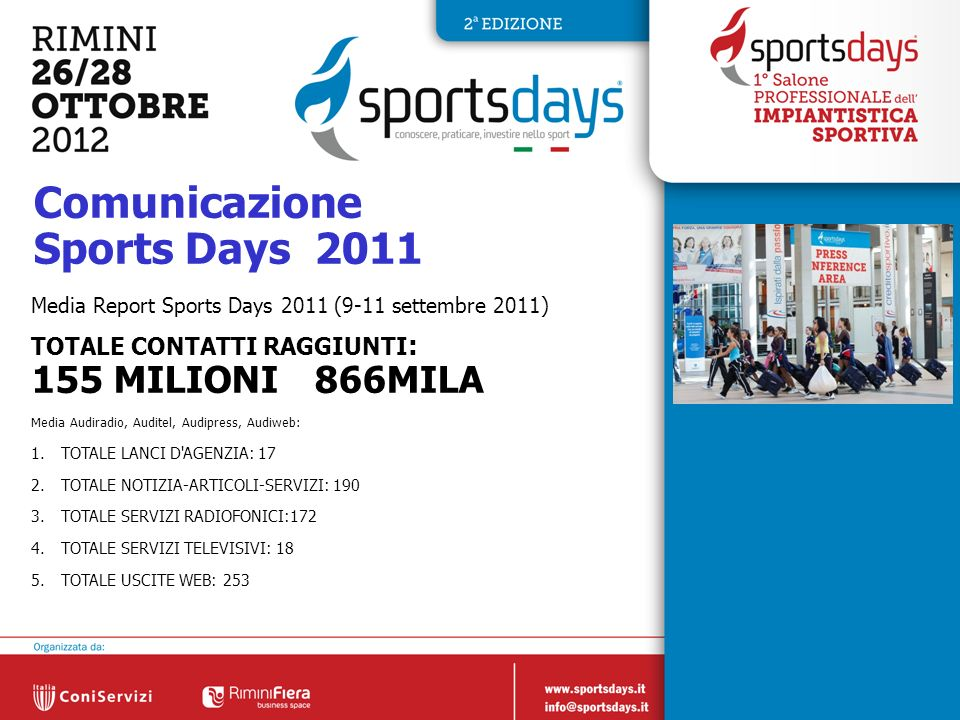4 Comunicazione Sports Days 2011 Media Report Sports Days 2011 (9-11 settembre 2011) TOTALE CONTATTI RAGGIUNTI : 155 MILIONI 866MILA Media Audiradio, Auditel, Audipress, Audiweb: 1.TOTALE LANCI D AGENZIA: 17 2.TOTALE NOTIZIA-ARTICOLI-SERVIZI: TOTALE SERVIZI RADIOFONICI:172 4.TOTALE SERVIZI TELEVISIVI: 18 5.TOTALE USCITE WEB: 253
