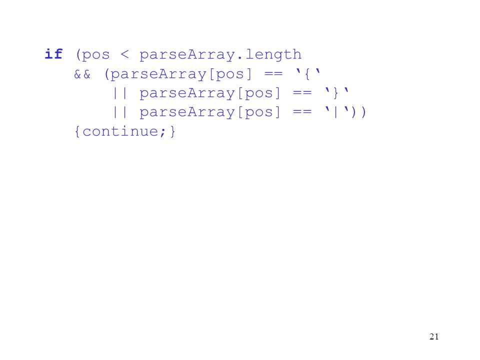 21 if (pos < parseArray.length && (parseArray[pos] == { || parseArray[pos] == } || parseArray[pos] == |)) {continue;}