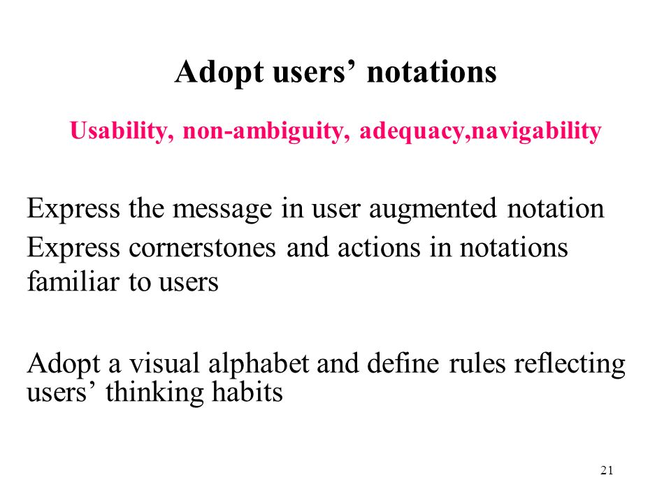 21 Adopt users notations Usability, non-ambiguity, adequacy,navigability Express the message in user augmented notation Express cornerstones and actions in notations familiar to users Adopt a visual alphabet and define rules reflecting users thinking habits
