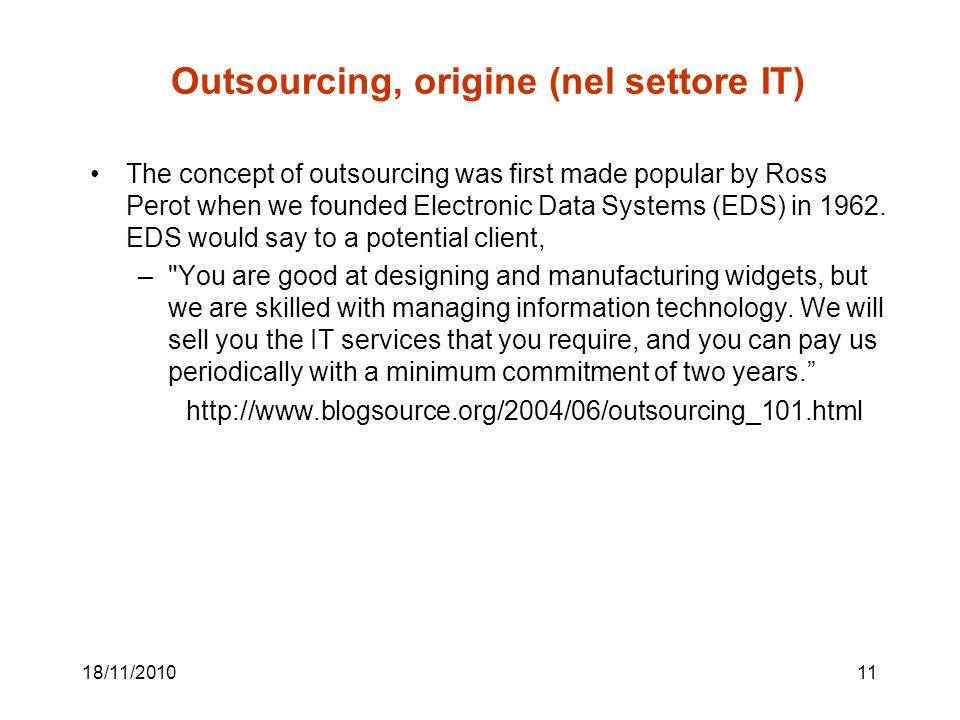 18/11/ Outsourcing, origine (nel settore IT) The concept of outsourcing was first made popular by Ross Perot when we founded Electronic Data Systems (EDS) in 1962.