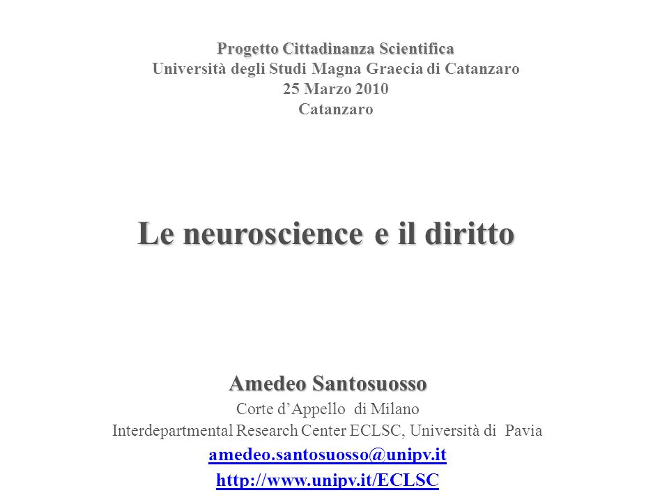 Progetto Cittadinanza Scientifica Progetto Cittadinanza Scientifica Università degli Studi Magna Graecia di Catanzaro 25 Marzo 2010 Catanzaro Amedeo Santosuosso Corte dAppello di Milano Interdepartmental Research Center ECLSC, Università di Pavia   Le neuroscience e il diritto