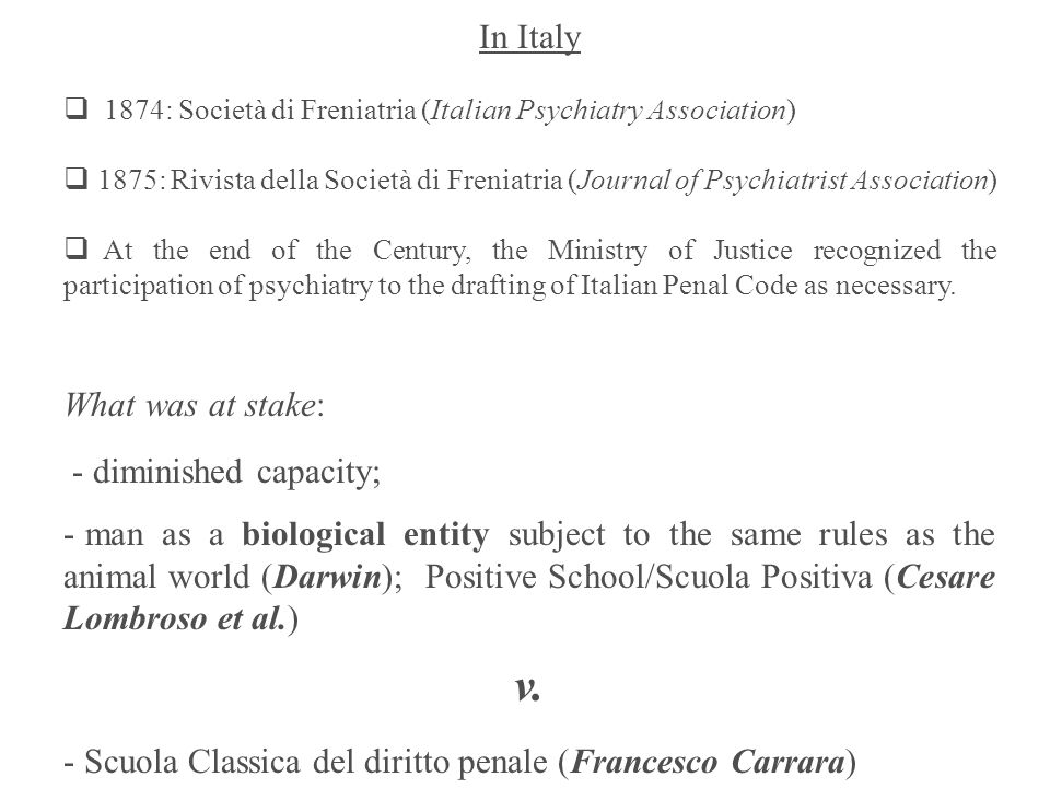In Italy 1874: Società di Freniatria (Italian Psychiatry Association) 1875: Rivista della Società di Freniatria (Journal of Psychiatrist Association) At the end of the Century, the Ministry of Justice recognized the participation of psychiatry to the drafting of Italian Penal Code as necessary.