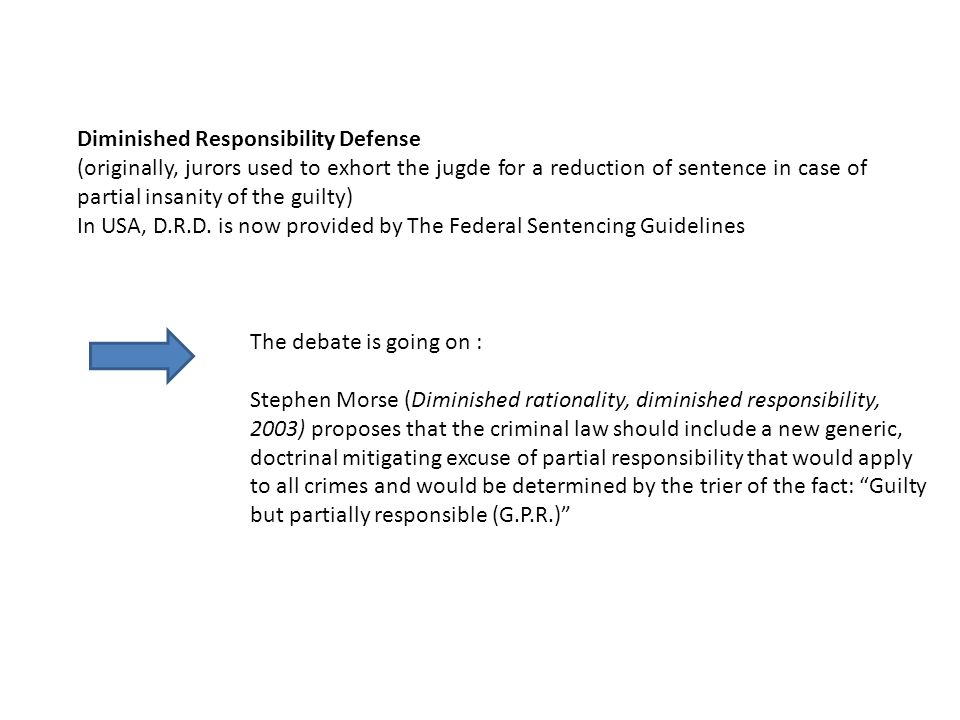 Diminished Responsibility Defense (originally, jurors used to exhort the jugde for a reduction of sentence in case of partial insanity of the guilty) In USA, D.R.D.