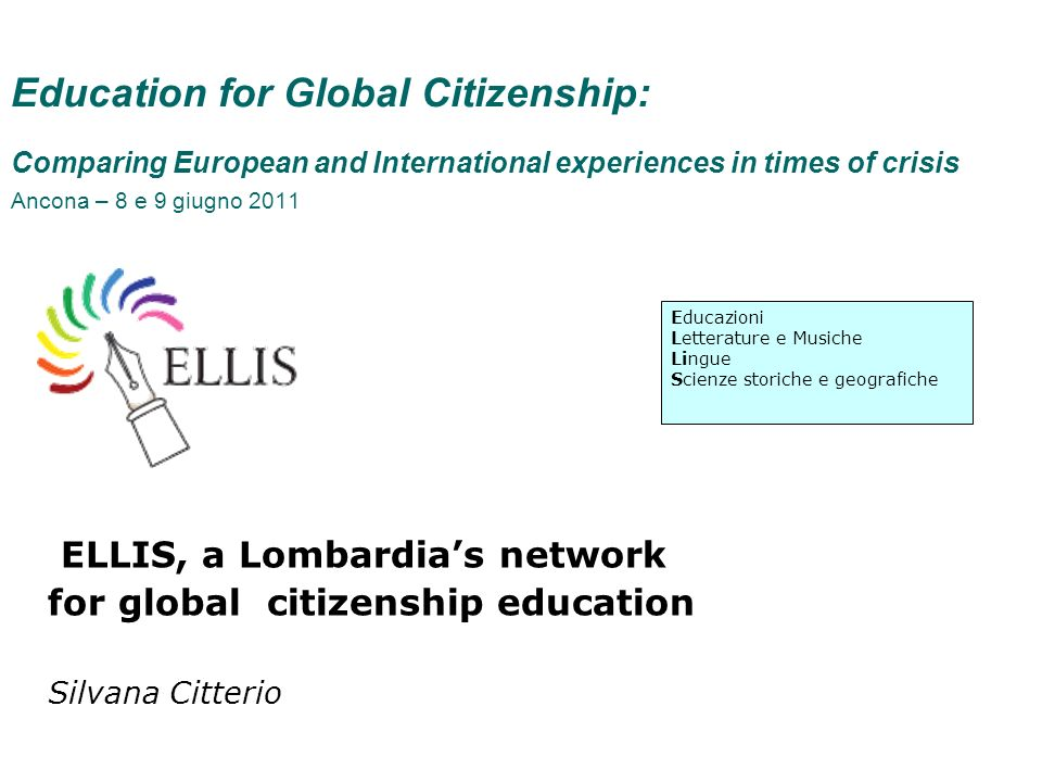 Education for Global Citizenship: Comparing European and International experiences in times of crisis Ancona – 8 e 9 giugno 2011 ELLIS, a Lombardias network for global citizenship education Silvana Citterio Educazioni Letterature e Musiche Lingue Scienze storiche e geografiche