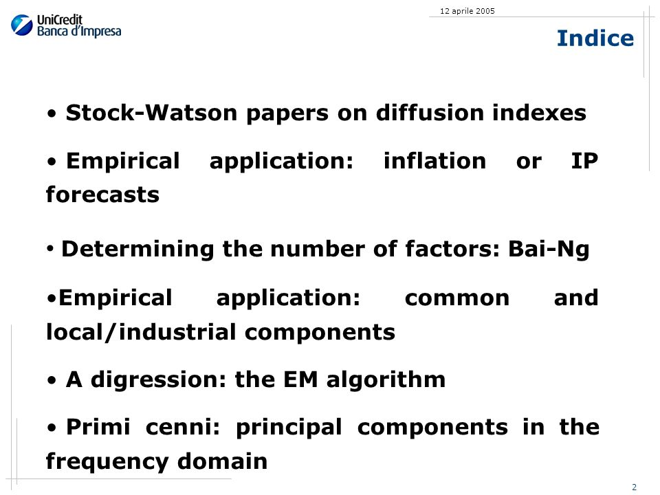 2 12 aprile 2005 Indice Stock-Watson papers on diffusion indexes Empirical application: inflation or IP forecasts Determining the number of factors: Bai-Ng Empirical application: common and local/industrial components A digression: the EM algorithm Primi cenni: principal components in the frequency domain