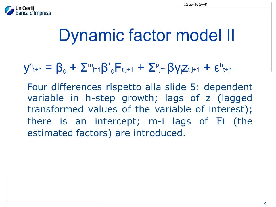 9 12 aprile 2005 Dynamic factor model II y h t+h = β 0 + Σ m j=1 β 0 F t-j+1 + Σ p j=1 βγ j z t-j+1 + ε h t+h Four differences rispetto alla slide 5: dependent variable in h-step growth; lags of z (lagged transformed values of the variable of interest); there is an intercept; m-i lags of Ft (the estimated factors) are introduced.