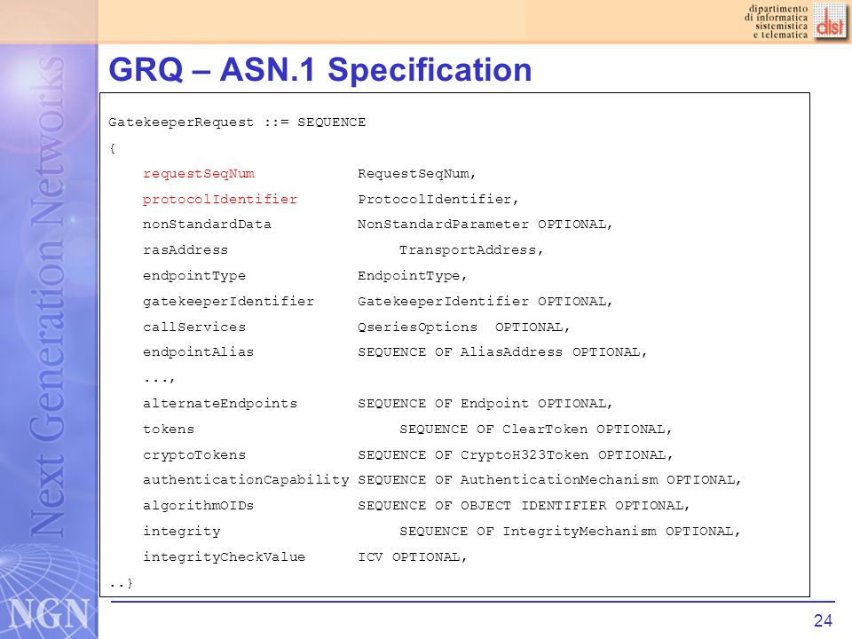 24 GRQ – ASN.1 Specification GatekeeperRequest ::= SEQUENCE { requestSeqNum RequestSeqNum, protocolIdentifier ProtocolIdentifier, nonStandardData NonStandardParameter OPTIONAL, rasAddress TransportAddress, endpointType EndpointType, gatekeeperIdentifier GatekeeperIdentifier OPTIONAL, callServices QseriesOptions OPTIONAL, endpointAlias SEQUENCE OF AliasAddress OPTIONAL,..., alternateEndpoints SEQUENCE OF Endpoint OPTIONAL, tokens SEQUENCE OF ClearToken OPTIONAL, cryptoTokens SEQUENCE OF CryptoH323Token OPTIONAL, authenticationCapability SEQUENCE OF AuthenticationMechanism OPTIONAL, algorithmOIDs SEQUENCE OF OBJECT IDENTIFIER OPTIONAL, integrity SEQUENCE OF IntegrityMechanism OPTIONAL, integrityCheckValue ICV OPTIONAL,..}