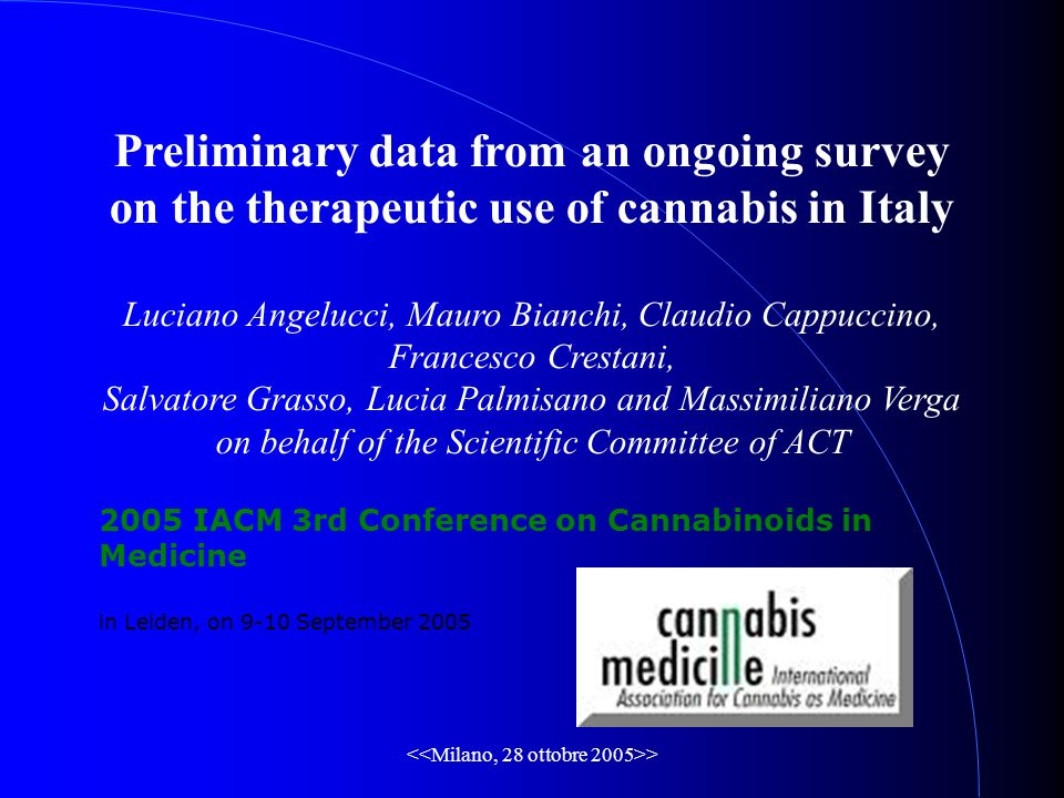 > Preliminary data from an ongoing survey on the therapeutic use of cannabis in Italy Luciano Angelucci, Mauro Bianchi, Claudio Cappuccino, Francesco Crestani, Salvatore Grasso, Lucia Palmisano and Massimiliano Verga on behalf of the Scientific Committee of ACT 2005 IACM 3rd Conference on Cannabinoids in Medicine in Leiden, on 9-10 September 2005