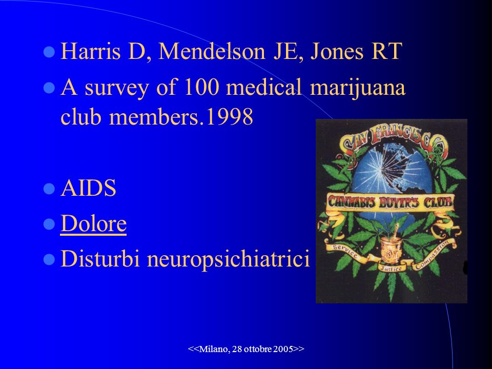 > Harris D, Mendelson JE, Jones RT A survey of 100 medical marijuana club members.1998 AIDS Dolore Disturbi neuropsichiatrici